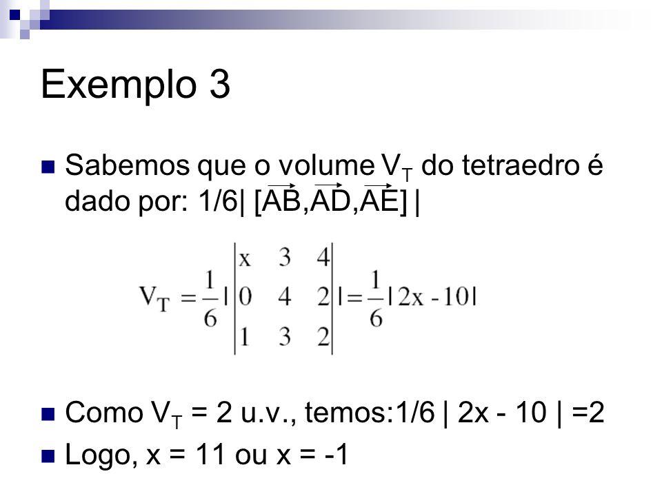 Exemplo 3 Sabemos que o volume VT do tetraedro é dado por: 1/6| [AB,AD,AE] | Como VT = 2 u.v., temos:1/6 | 2x - 10 | =2.
